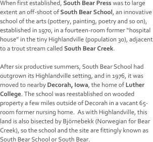 "When first established, South Bear Press was to large extent an off-shoot of South Bear School, an innovative school of the arts (pottery, painting, poetry and so on), established in 1970, in a fourteen-room former ""hospital house"" in the tiny Highlandville (population 30), adjacent to a trout stream called South Bear Creek.  After six productive summers, South Bear School had outgrown its Highlandville setting, and in 1976, it was moved to nearby Decorah, Iowa, the home of Luther College. The school was reestablished on wooded property a few miles outside of Decorah in a vacant 65-room former nursing home.  As with Highlandville, this land is also bisected by Björnebekk (Norwegian for Bear Creek), so the school and the site are fittingly known as South Bear School or South Bear."