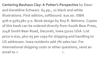 Centering Bauhaus Clay: A Potter's Perspective by Dean and Geraldine Schwarz. 64 pp., 21 black and white illustrations. First edition, softbound. $20.00. ISBN 978-0-9761381-5-0. Book design by Roy R. Behrens. Copies of this book can be ordered directly from South Bear Press, 2248 South Bear Road, Decorah, Iowa 52101 USA. List price is $20, plus $5 per copy for shipping and handling to US addresses. Iowa residents add 7% sales tax. For international shipping costs or other questions, send an email to <dschwarz50@hotmail.com>.