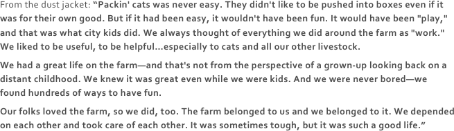 "From the dust jacket: ""Packin' cats was never easy. They didn't like to be pushed into boxes even if it was for their own good. But if it had been easy, it wouldn't have been fun. It would have been ""play,"" and that was what city kids did. We always thought of everything we did around the farm as ""work."" We liked to be useful, to be helpful…especially to cats and all our other livestock.
