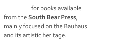 Click here for books available from the South Bear Press, mainly focused on the Bauhaus and its artistic heritage.